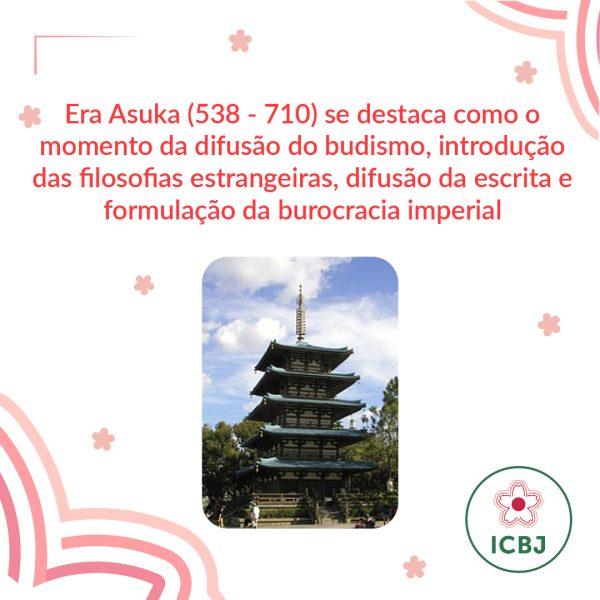 Era Asuka (538-710) se destaca como o momento da difusão do budismo, introdução das filosofias estrangeiras, difusão da escrita e formulação da burocracia imperial.