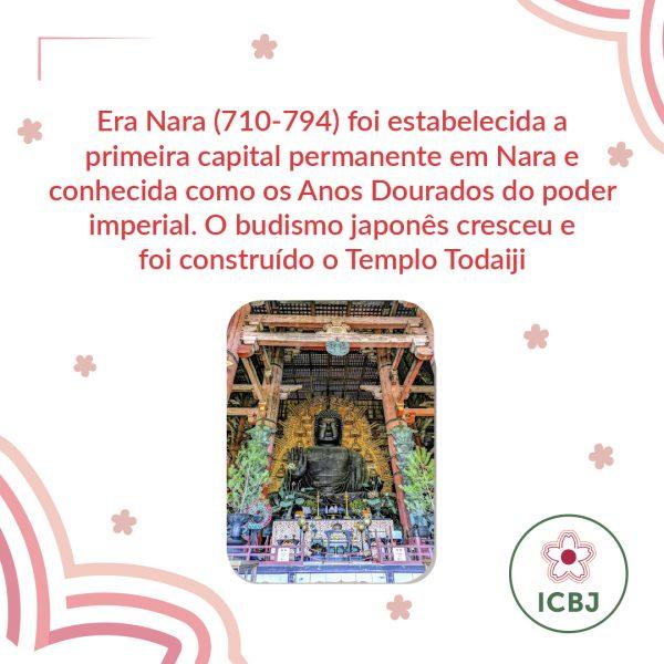 Era Nara (710-794) foi estabelecida a primeira capital permanente em Nara e conhecida como os Ano Dourados do poder imperial. O budismo japonês cresceu e foi construído o Templo Todaiji.